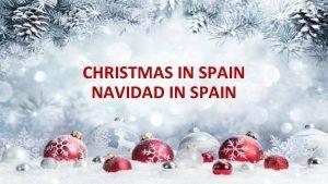CHRISTMAS IN SPAIN NAVIDAD IN SPAIN Christmas comes