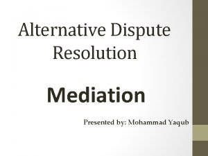 Alternative Dispute Resolution Mediation Presented by Mohammad Yaqub