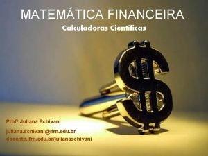 MATEMTICA FINANCEIRA Calculadoras Cientficas Prof Juliana Schivani juliana