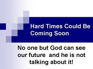 Hard Times Could Be Coming Soon No one
