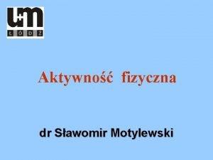 Aktywno fizyczna dr Sawomir Motylewski Aktywno fizyczna to
