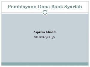 Pembiayann Dana Bank Syariah Asprilia Khalifa 20120730032 Pembiayann