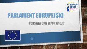 PARLAMENT EUROPEJSKI PODSTAWOWE INFORMACJE PARLAMENT EUROPEJSKI JEST JEDYN