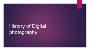 History of Digital photography Digital photography as we