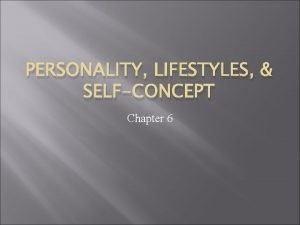 PERSONALITY LIFESTYLES SELFCONCEPT Chapter 6 Personality Totality of