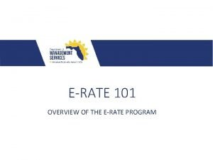 ERATE 101 OVERVIEW OF THE ERATE PROGRAM ERATE