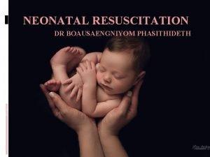 NEONATAL RESUSCITATION DR BOAUSAENGNIYOM PHASITHIDETH Why do newborns
