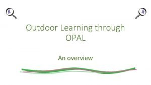 Outdoor Learning through OPAL An overview OPAL WHAT