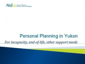 Personal Planning in Yukon For incapacity endoflife other