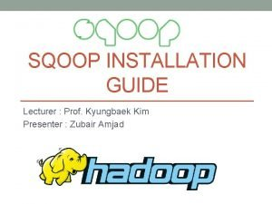 SQOOP INSTALLATION GUIDE Lecturer Prof Kyungbaek Kim Presenter