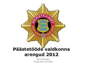 Pstetde valdkonna arengud 2012 Alo Tammsalu Peadirektori asetitja