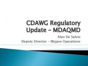 CDAWG Regulatory Update MDAQMD Alan De Salvio Deputy