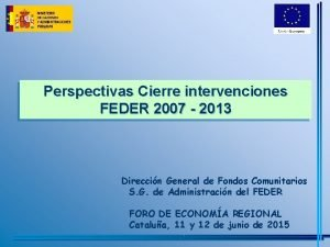 Perspectivas Cierre intervenciones FEDER 2007 2013 Direccin General