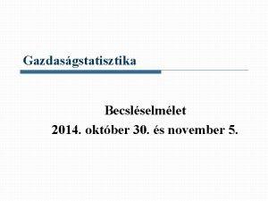 Gazdasgstatisztika Becslselmlet 2014 oktber 30 s november 5