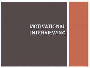 MOTIVATIONAL INTERVIEWING OBJECTIVES Explore Motivational Interviewing MI and