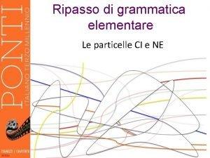Ripasso di grammatica elementare Le particelle CI e
