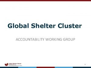 Global Shelter Cluster ACCOUNTABILITY WORKING GROUP Global Shelter