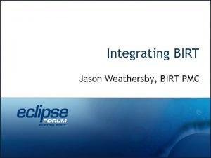 Integrating BIRT Jason Weathersby BIRT PMC Jason Weathersby