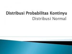 Distribusi Probabilitas Kontinyu Distribusi Normal Distribusi Probabilitas Kontinyu