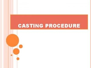CASTING PROCEDURE INTRODUCTION CASTING IS THE PROCESS BY