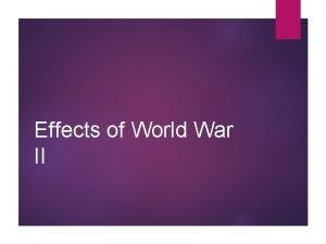 Effects of World War II Effects of WWII