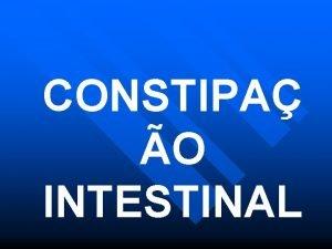 CONSTIPA O INTESTINAL CONSTIPAO INTESTINAL Introduo Epidemiologia Fisiopatologia