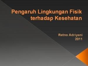 Pengaruh Lingkungan Fisik terhadap Kesehatan Retno Adriyani 2011