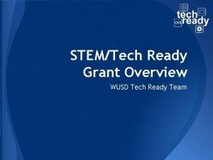 STEMTech Ready Grant Overview WUSD Tech Ready Team