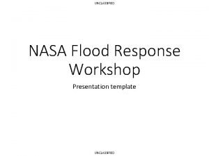 UNCLASSIFIED NASA Flood Response Workshop Presentation template UNCLASSIFIED