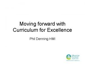 Moving forward with Curriculum for Excellence Phil Denning