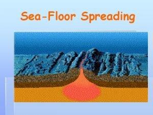 SeaFloor Spreading SeaFloor Spreading 1 MidOcean Ridge the