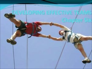 DEVELOPING EFFECTIVE TEAMS Chapter Six How Teams Differ