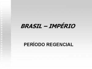 BRASIL IMPRIO PERODO REGENCIAL PERODO REGENCIAL n Regncia