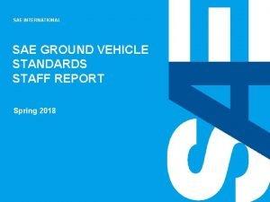 SAE INTERNATIONAL SAE GROUND VEHICLE STANDARDS STAFF REPORT