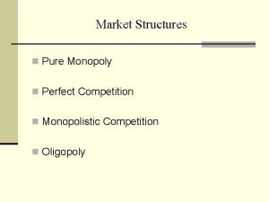Market Structures n Pure Monopoly n Perfect Competition
