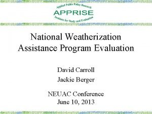 National Weatherization Assistance Program Evaluation David Carroll Jackie