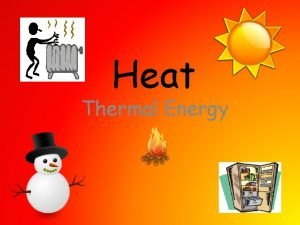 Heat Thermal Energy Heat Energy Most of us