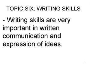 TOPIC SIX WRITING SKILLS Writing skills are very