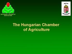 HUNGARIAN CHAMBER OF AGRICULTURE The Hungarian Chamber of