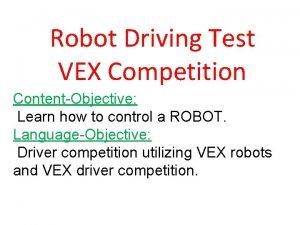 Robot Driving Test VEX Competition ContentObjective Learn how