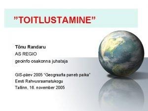 TOITLUSTAMINE Tnu Randaru AS REGIO geoinfo osakonna juhataja