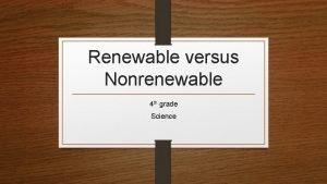 Renewable versus Nonrenewable 4 th grade Science Renewable