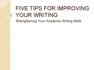 FIVE TIPS FOR IMPROVING YOUR WRITING Strengthening Your
