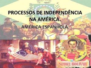 PROCESSOS DE INDEPENDNCIA NA AMRICA ESPANHOLA PROCESSOS DE