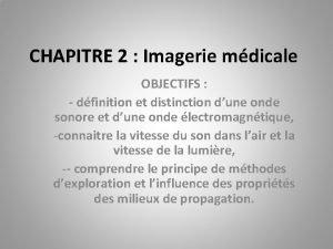 CHAPITRE 2 Imagerie mdicale OBJECTIFS dfinition et distinction