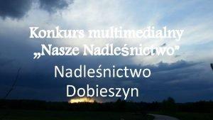 Konkurs multimedialny Nasze Nadlenictwo Nadlenictwo Dobieszyn Oglna charakterystyka