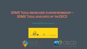 SDMX TOOLS KNOWLEDGE SHARING WORKSHOP SDMX TOOLS DEVELOPED