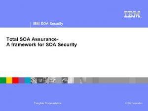 IBM SOA Security Total SOA Assurance A framework