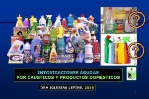 INTOXICACIONES AGUDAS POR CASTICOS Y PRODUCTOS DOMSTICOS DRA