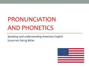 PRONUNCIATION AND PHONETICS Speaking and understanding American English